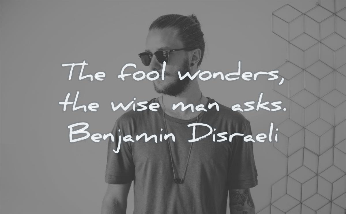 words of wisdom fool wonders wise man asks benjamin disraeli