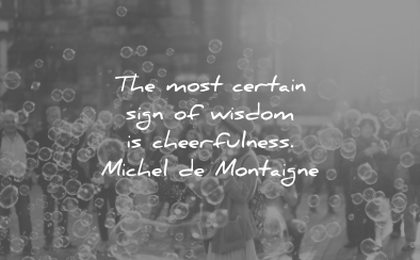 words of wisdom most certain sign cheerfulness michel de montaigne wisdom