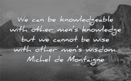 words of wisdom knowledgeable other mens knowledge cannot wise other michel de montaigne water nature landscape