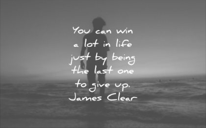 you can win lot life just be being last one give up james clear wisdom