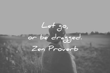 zen quotes let go or be dragged zen proverb wisdom quotes