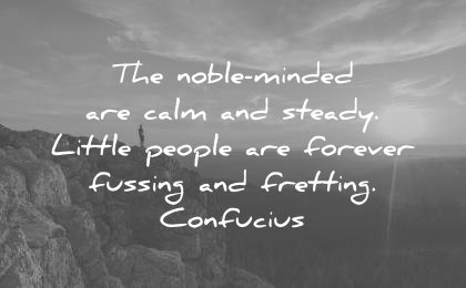 zen quotes noble minded are calm steady little people forever fussing fretting confucius wisdom